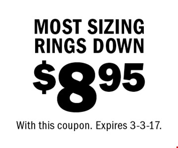 $8.95 MOST SIZING RINGS DOWN. With this coupon. Expires 3-3-17.