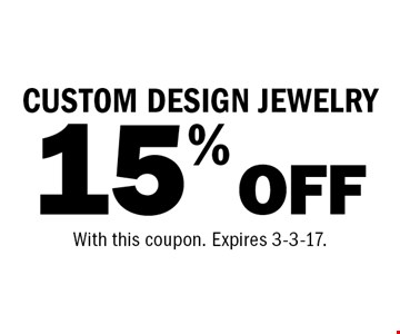 15% OFF CUSTOM DESIGN JEWELRY. With this coupon. Expires 3-3-17.