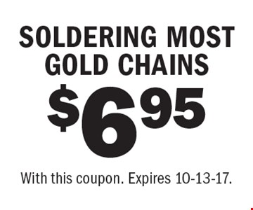 $6.95 SOLDERING MOST GOLD CHAINS. With this coupon. Expires 10-13-17.