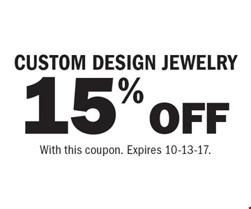 15% OFF CUSTOM DESIGN JEWELRY. With this coupon. Expires 10-13-17.