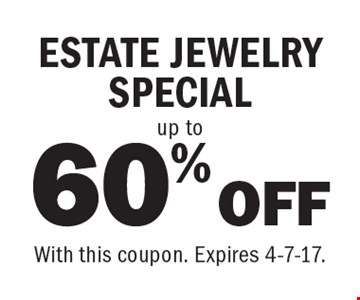 60% OFF up to ESTATE JEWELRY SPECIAL. With this coupon. Expires 4-7-17.