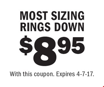 $8.95 MOST SIZING RINGS DOWN. With this coupon. Expires 4-7-17.