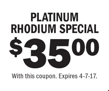 $35.00 PLATINUM RHODIUM SPECIAL. With this coupon. Expires 4-7-17.