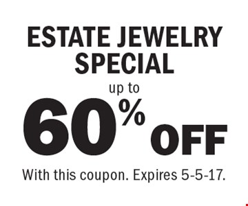 60% OFF up to ESTATE JEWELRY SPECIAL. With this coupon. Expires 5-5-17.