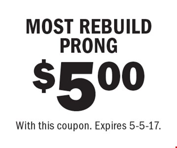 $5.00 MOST REBUILD PRONG. With this coupon. Expires 5-5-17.