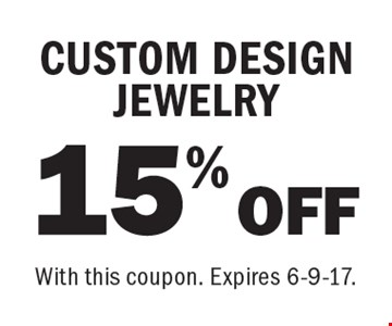 15% OFF CUSTOM DESIGN JEWELRY. With this coupon. Expires 6-9-17.