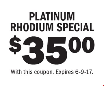 $35.00 PLATINUM RHODIUM SPECIAL. With this coupon. Expires 6-9-17.