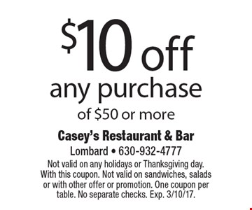 $10 off any purchase of $50 or more. Not valid on any holidays or Thanksgiving day. With this coupon. Not valid on sandwiches, salads or with other offer or promotion. One coupon per table. No separate checks. Exp. 3/10/17.