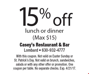 15% off lunch or dinner (Max $15). With this coupon. Not valid on Easter Sunday or St. Patrick's Day. Not valid on brunch, sandwiches, salads or with any other offer or promotion. One coupon per table. No separate checks. Exp. 4/21/17.