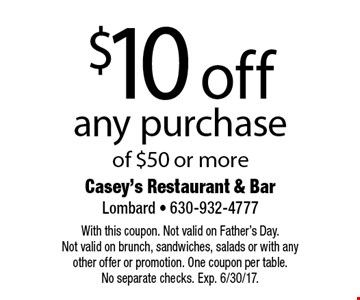 $10 off any purchase of $50 or more. With this coupon. Not valid on Father's Day. Not valid on brunch, sandwiches, salads or with any other offer or promotion. One coupon per table. No separate checks. Exp. 6/30/17.