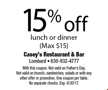 15% off lunch or dinner (Max $15). With this coupon. Not valid on Father's Day. Not valid on brunch, sandwiches, salads or with any other offer or promotion. One coupon per table. No separate checks. Exp. 6/30/17.