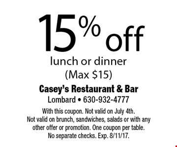15% off lunch or dinner (Max $15). With this coupon. Not valid on Father's Day. Not valid on brunch, sandwiches, salads or with any other offer or promotion. One coupon per table. No separate checks. Exp. 8/11/17.