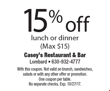 15% off lunch or dinner (Max $15). With this coupon. Not valid on brunch, sandwiches, salads or with any other offer or promotion.One coupon per table. No separate checks. Exp. 10/27/17.
