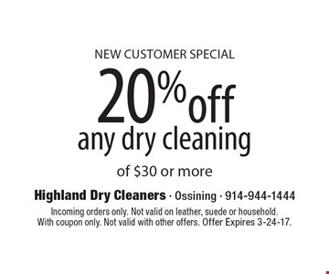 New Customer Special – 20% off any dry cleaning of $30 or more. Incoming orders only. Not valid on leather, suede or household. With coupon only. Not valid with other offers. Offer Expires 3-24-17.