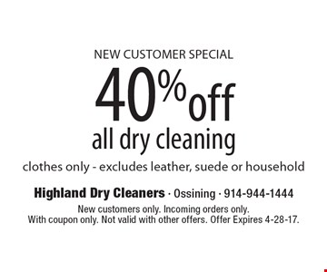 NEW CUSTOMER SPECIAL 40% off all dry cleaning clothes only - excludes leather, suede or household. New customers only. Incoming orders only. With coupon only. Not valid with other offers. Offer Expires 4-28-17.