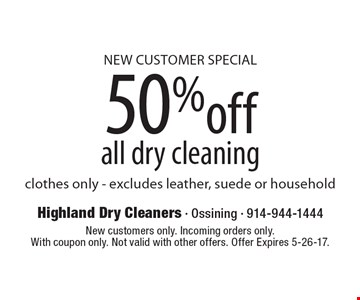 New customer special 50% ff all dry cleaning clothes only - excludes leather, suede or household. New customers only. Incoming orders only. With coupon only. Not valid with other offers. Offer Expires 5-26-17.