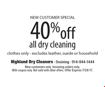 NEW CUSTOMER SPECIAL 40% off all dry cleaning clothes only - excludes leather, suede or household. New customers only. Incoming orders only. With coupon only. Not valid with other offers. Offer Expires 7/28/17.