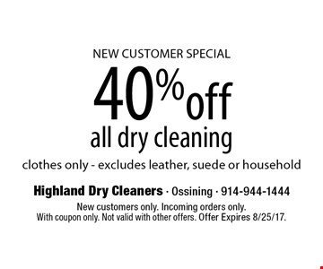 NEW CUSTOMER SPECIAL 40% off all dry cleaning clothes only - excludes leather, suede or household. New customers only. Incoming orders only. With coupon only. Not valid with other offers. Offer Expires 8/25/17.