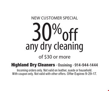 New Customer Special, 30%off any dry cleaning of $30 or more. Incoming orders only. Not valid on leather, suede or household. With coupon only. Not valid with other offers. Offer Expires 9-29-17.