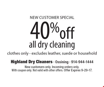 New Customer Special, 40% off all dry cleaning, clothes only - excludes leather, suede or household. New customers only. Incoming orders only. With coupon only. Not valid with other offers. Offer Expires 9-29-17.