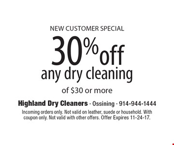 NEW CUSTOMER SPECIAL 30% off any dry cleaning of $30 or more. Incoming orders only. Not valid on leather, suede or household. With coupon only. Not valid with other offers. Offer Expires 11-24-17.