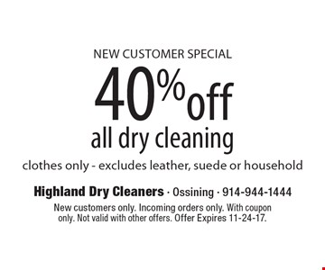 NEW CUSTOMER SPECIAL 40% off all dry cleaning clothes only - excludes leather, suede or household. New customers only. Incoming orders only. With coupon only. Not valid with other offers. Offer Expires 11-24-17.