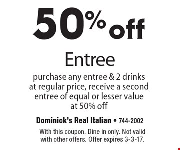 50% off Entree purchase any entree & 2 drinks at regular price, receive a second entree of equal or lesser value at 50% off. With this coupon. Dine in only. Not valid with other offers. Offer expires 3-3-17.