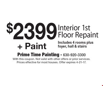 $2399+ Paint. Interior 1st Floor Repaint Includes 4 rooms plus foyer, hall & stairs. With this coupon. Not valid with other offers or prior services. Prices effective for most houses. Offer expires 4-21-17.