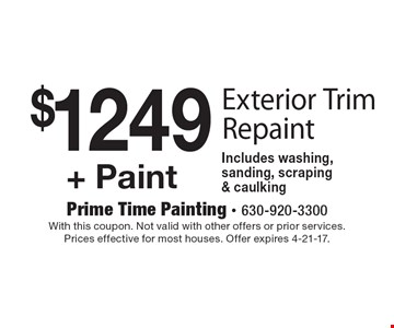 $1249+ Paint. Exterior Trim Repaint Includes washing, sanding, scraping & caulking. With this coupon. Not valid with other offers or prior services. Prices effective for most houses. Offer expires 4-21-17.