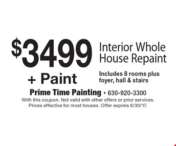 $349 9+ Paint Interior Whole House Repaint Includes 8 rooms plus foyer, hall & stairs. With this coupon. Not valid with other offers or prior services. Prices effective for most houses. Offer expires 6/30/17.