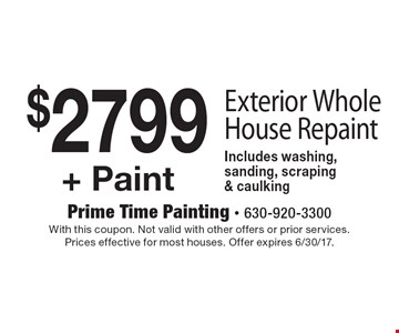 $2799 + Paint Exterior Whole House Repaint Includes washing, sanding, scraping & caulking. With this coupon. Not valid with other offers or prior services. Prices effective for most houses. Offer expires 6/30/17.