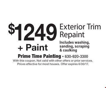$1249 + Paint Exterior Trim Repaint Includes washing, sanding, scraping & caulking. With this coupon. Not valid with other offers or prior services. Prices effective for most houses. Offer expires 6/30/17.