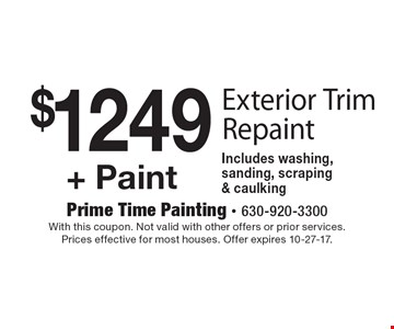 $1249 + Paint Exterior Trim Repaint. Includes washing, sanding, scraping & caulking. With this coupon. Not valid with other offers or prior services. Prices effective for most houses. Offer expires 10-27-17.