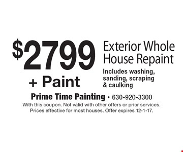 $2799 + Paint Exterior Whole House Repaint Includes washing, sanding, scraping & caulking. With this coupon. Not valid with other offers or prior services. Prices effective for most houses. Offer expires 12-1-17.