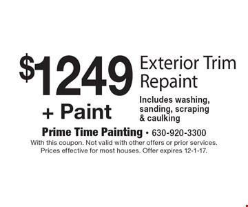$1249 + Paint Exterior Trim Repaint Includes washing, sanding, scraping & caulking. With this coupon. Not valid with other offers or prior services. Prices effective for most houses. Offer expires 12-1-17.