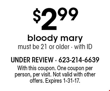 $2.99 bloody mary. Must be 21 or older - with ID. With this coupon. One coupon per person, per visit. Not valid with other offers. Expires 1-31-17.