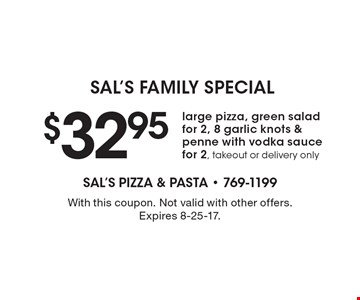 Sal's Family Special. $32.95 for a large pizza, green salad for 2, 8 garlic knots & penne with vodka sauce for 2. Takeout or delivery only. With this coupon. Not valid with other offers. Expires 8-25-17.