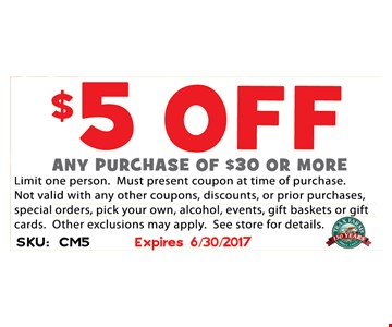$5 off any purchase of $30 or more. Limit one person. Must present coupon at time of purchase. Not valid with any other coupons, discounts or prior purchases, special orders, pick your own, alcohol, events, gift baskets or gift cards. Other exclusions may apply. See store for details.Expires 6-30-17. SKU: CM5
