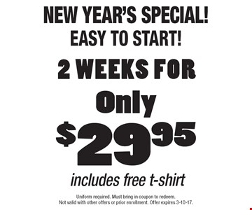 New Year's Special! Easy to start! 2 Weeks For Only $29.95. Includes free t-shirt. Uniform required. Must bring in coupon to redeem. Not valid with other offers or prior enrollment. Offer expires 3-10-17.
