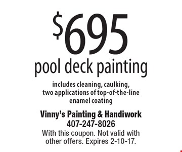 $695 pool deck painting. includes cleaning, caulking, two applications of top-of-the-line enamel coating. With this coupon. Not valid with other offers. Expires 2-10-17.