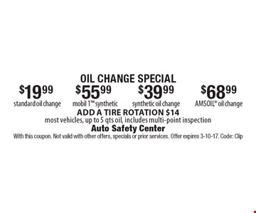 oil change special $68.99 amsoil oil change. $39.99 synthetic oil change. $55.99 mobil 1 synthetic. $19.99 standard oil change. . ADD A TIRE ROTATION $14most vehicles, up to 5 qts oil, includes multi-point inspection. With this coupon. Not valid with other offers, specials or prior services. Offer expires 3-10-17. Code: Clip