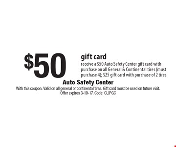 $50 gift card-receive a $50 Auto Safety Center gift card with purchase on all General & Continental tires (must purchase 4); $25 gift card with purchase of 2 tires. With this coupon. Valid on all general or continental tires. Gift card must be used on future visit.Offer expires 3-10-17. Code: ClipGC