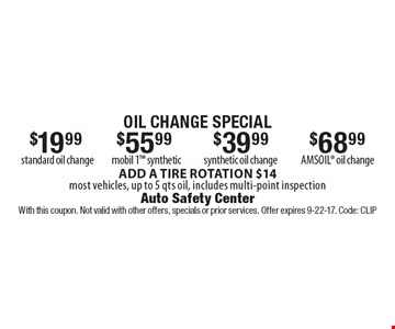 Oil Change Special. $19.99 for standard oil change OR $55.99 for mobil 1 synthetic OR $39.99 for synthetic oil change OR $68.99 for amsoil oil change. ADD A TIRE ROTATION $14. Most vehicles, up to 5 qts oil, includes multi-point inspection. With this coupon. Not valid with other offers, specials or prior services. Offer expires 9-22-17. Code: CLIP