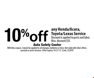 10% off any Honda/Acura, Toyota/Lexus Service Discount is applied to parts and labor. Max. discount $55. With this coupon. Cannot be applied to oil changes, batteries or tires. Not valid with other offers, specials or prior services. Offer expires 10-27-17. Code: CLIPHT