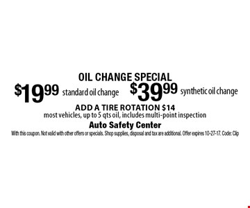 Oil Change Special - $39.99 synthetic oil change OR $19.99 standard oil change. ADD A TIRE ROTATION $14. Most vehicles, up to 5 qts oil, includes multi-point inspection. With this coupon. Not valid with other offers or specials. Shop supplies, disposal and tax are additional. Offer expires 10-27-17. Code: Clip