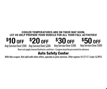 Cooler Temperatures Are On Their Way Soon. Let Us Help Prepare Your Vehicle For All Your Fall Activities! $50 OFF Any Service Over $500 OR $30 OFF Any Service Over $300 OR $20 OFF Any Service Over $200 OR $10 OFF Any Service Over $100. Does not apply toward batteries and tires - Coupon must be presented in advance. With this coupon. Not valid with other offers, specials or prior services. Offer expires 10-27-17. Code: CLIPFS