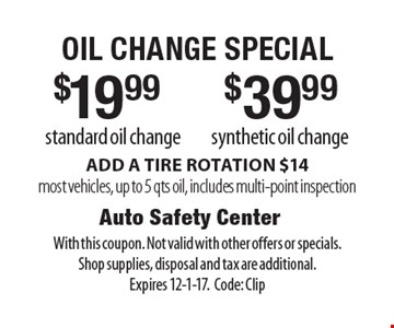 $39.99 synthetic oil change OR $19.99 standard oil change. ADD A TIRE ROTATION $14, most vehicles, up to 5 qts oil, includes multi-point inspection. With this coupon. Not valid with other offers or specials. Shop supplies, disposal and tax are additional. Expires 12-1-17. Code: Clip