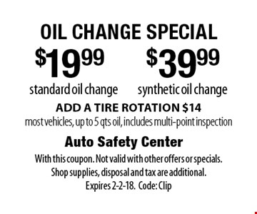 oil change special $39.99 synthetic oil change. standard oil change. . ADD A TIRE ROTATION $14most vehicles, up to 5 qts oil, includes multi-point inspection. With this coupon. Not valid with other offers or specials. Shop supplies, disposal and tax are additional. Expires 2-2-18.Code: Clip