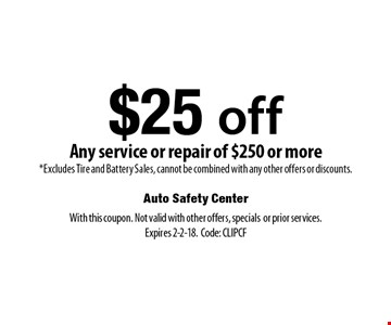 $25 off Any service or repair of $250 or more *Excludes Tire and Battery Sales, cannot be combined with any other offers or discounts.. With this coupon. Not valid with other offers, specialsor prior services. Expires 2-2-18.Code: CLIPCF