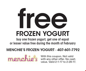 Free frozen yogurt. Buy one frozen yogurt, get one of equal or lesser value free during the month of February. With this coupon. Not valid with any other offer. No cash value. Valid 2-1-17 to 2-28-17.